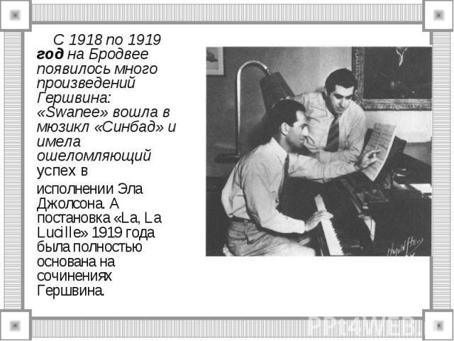 С 1918 по 1919 год на Бродвее появилось много произведений Гершвина: «Swanee» вошла в мюзикл «Синбад» и имела ошеломляющий успех в исполнении Эла Джолсона. А постановка «La, La Lucille» 1919 года была полностью основана на сочинениях Гершвина.