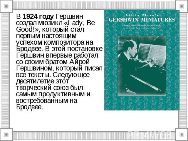 В 1924 году Гершвин создал мюзикл «Lady, Be Good!», который стал первым настоящим успехом композитора на Бродвее. В этой постановке Гершвин впервые работал со своим братом Айрой Гершвином, который писал все тексты. Следующее десятилетие этот творчес…