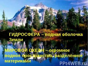 ГИДРОСФЕРА – водная оболочка Земли МИРОВОЙ ОКЕАН – огромное водное пространство,