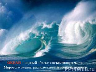 ОКЕАН – водный объект, составляющая часть Мирового океана, расположенный среди м