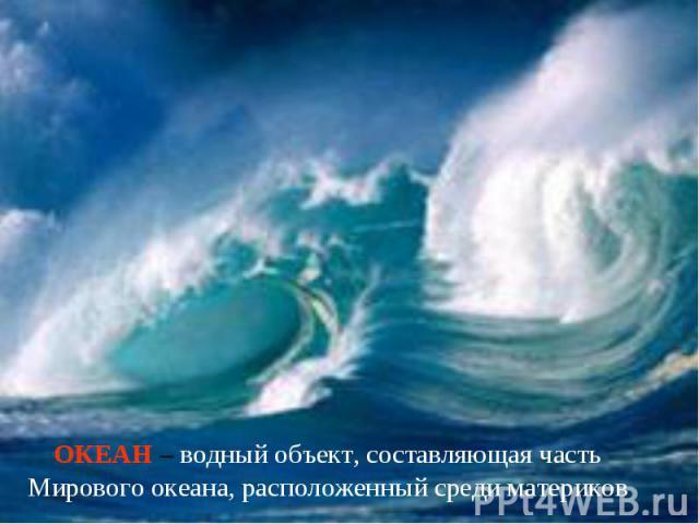 ОКЕАН – водный объект, составляющая часть Мирового океана, расположенный среди материков
