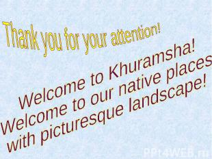 Thank you for your attention! Welcome to Khuramsha! Welcome to our native places