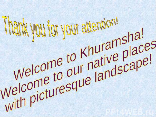 Thank you for your attention! Welcome to Khuramsha! Welcome to our native places with picturesque landscape!