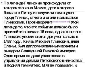 По легенде Глинские происходили от татарского хана Мамая, дети которого бежали в
