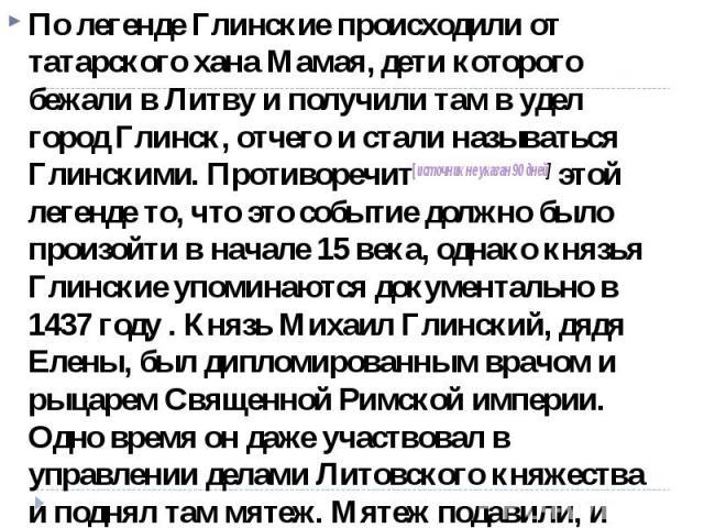 По легенде Глинские происходили от татарского хана Мамая, дети которого бежали в Литву и получили там в удел город Глинск, отчего и стали называться Глинскими. Противоречит[источникнеуказан90дней] этой легенде то, что это событие должно было про…