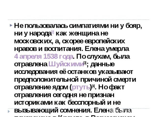 Не пользовалась симпатиями ни у бояр, ни у народа[2] как женщина не московских, а, скорее европейских нравов и воспитания. Елена умерла 4 апреля 1538 года. По слухам, была отравлена Шуйскими[3]; данные исследования её останков указывают предположите…