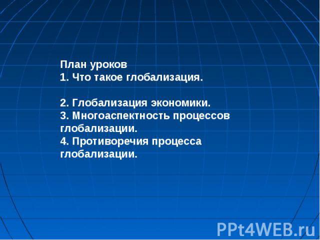 План уроков 1. Что такое глобализация. 2. Глобализация экономики. 3. Многоаспектность процессов глобализации. 4. Противоречия процесса глобализации.
