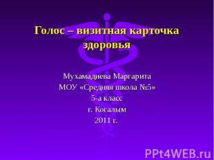 Голос – визитная карточка здоровья Мухамадиева Маргарита МОУ «Средняя школа №5»