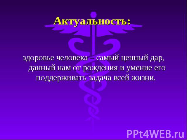 Актуальность: здоровье человека – самый ценный дар, данный нам от рождения и умение его поддерживать задача всей жизни.