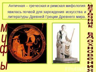 Античная – греческая и римская мифология явилась почвой для зарождения искусства