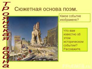 Троянская война Сюжетная основа поэм. Какое событие изображено? Что вам известно