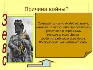 Причина войны? Зевс Сократить число людей на земле, наказав их за то, что они ок