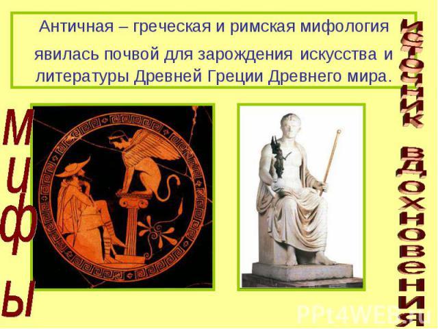Античная – греческая и римская мифология явилась почвой для зарождения искусства и литературы Древней Греции Древнего мира. мифы источник вдохновения