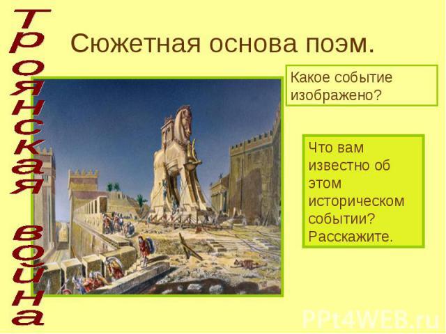 Троянская война Сюжетная основа поэм. Какое событие изображено? Что вам известно об этом историческом событии? Расскажите.