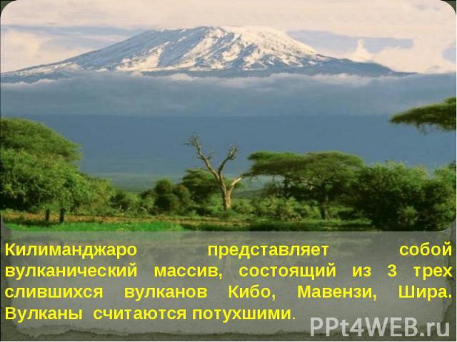 Килиманджаро представляет собой вулканический массив, состоящий из 3 трех слившихся вулканов Кибо, Мавензи, Шира. Вулканы считаются потухшими.