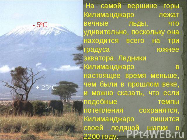 На самой вершине горы Килиманджаро лежат вечные льды, что удивительно, поскольку она находится всего на три градуса южнее экватора.Ледники Килиманджаро в настоящее время меньше, чем были в прошлом веке, и можно сказать, что если подобные темпы пот…