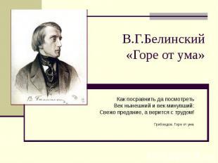 В.Г.Белинский «Горе от ума» Как посравнить да посмотреть Век нынешний и век мину