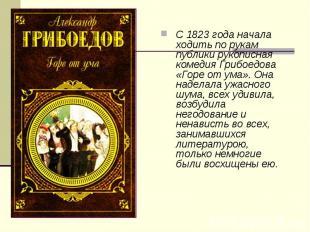 С 1823 года начала ходить по рукам публики рукописная комедия Грибоедова «Горе о