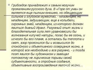 Грибоедов принадлежит к самым могучим проявлениям русского духа. В «Горе от ума»