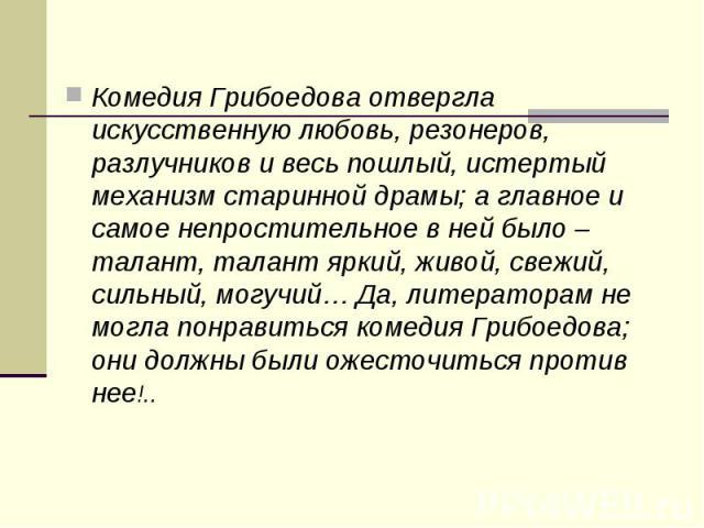 Комедия Грибоедова отвергла искусственную любовь, резонеров, разлучников и весь пошлый, истертый механизм старинной драмы; а главное и самое непростительное в ней было – талант, талант яркий, живой, свежий, сильный, могучий… Да, литераторам не могла…