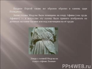 Позднее Персей таким же образом обратил в камень царя Полидекта. Затем голова Ме