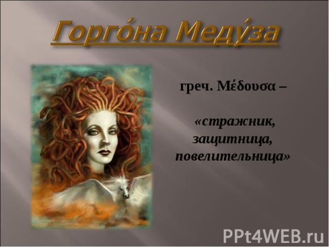 Горго на Меду за греч. Μέδουσα – «стражник, защитница, повелительница»
