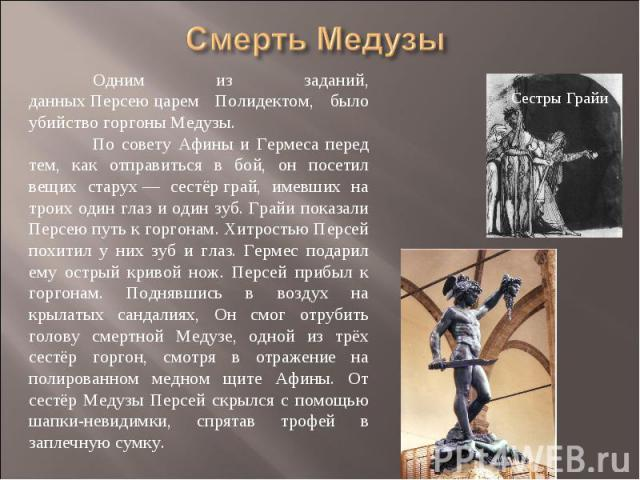 Смерть Медузы Одним из заданий, данныхПерсеюцарем Полидектом, было убийство горгоны Медузы. По совету Афины и Гермеса перед тем, как отправиться в бой, он посетил вещих старух— сестёрграй, имевших на троих один глаз и один зуб. Грайи показали Пе…
