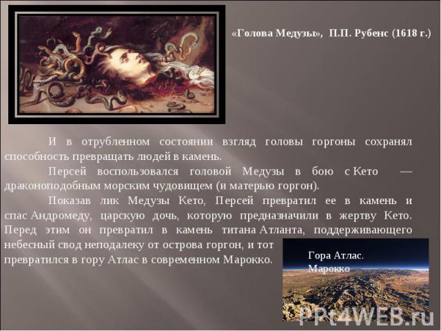 «Голова Медузы», П.П. Рубенс (1618 г.) И в отрубленном состоянии взгляд головы горгоны сохранял способность превращать людей в камень. Персей воспользовался головой Медузы в бою сКето — драконоподобным морским чудовищем (и матерью горгон). Показав…