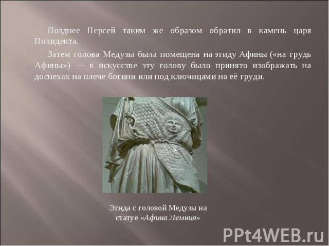 Позднее Персей таким же образом обратил в камень царя Полидекта. Затем голова Медузы была помещена наэгидуАфины(«на грудь Афины») — в искусстве эту голову было принято изображать на доспехах на плече богини или под ключицами на её груди. Эгида с …