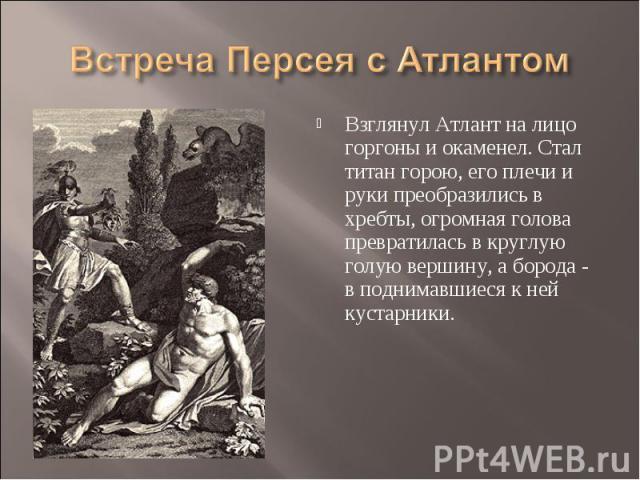Встреча Персея с Атлантом Взглянул Атлант на лицо горгоны и окаменел. Стал титан горою, его плечи и руки преобразились в хребты, огромная голова превратилась в круглую голую вершину, а борода - в поднимавшиеся к ней кустарники.