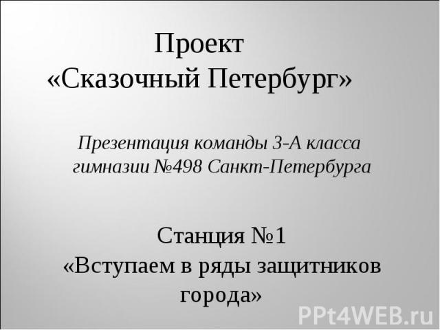 Проект «Сказочный Петербург» Презентация команды 3-А класса гимназии №498 Санкт-Петербурга Станция №1 «Вступаем в ряды защитников города»