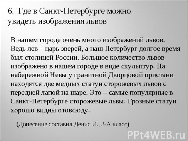6. Где в Санкт-Петербурге можно увидеть изображения львов В нашем городе очень много изображений львов. Ведь лев – царь зверей, а наш Петербург долгое время был столицей России. Большое количество львов изображено в нашем городе в виде скульптур. На…