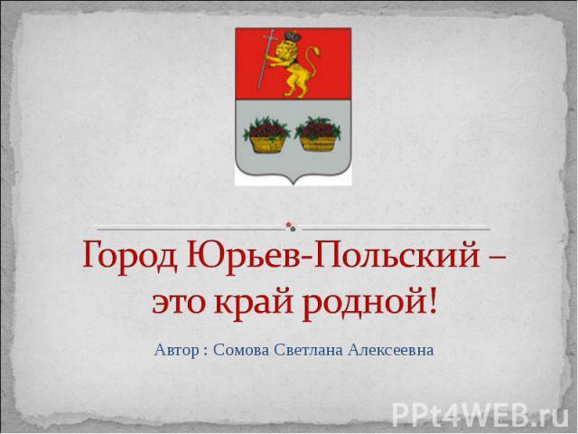 Город Юрьев-Польский – это край родной! Автор : Сомова Светлана Алексеевна