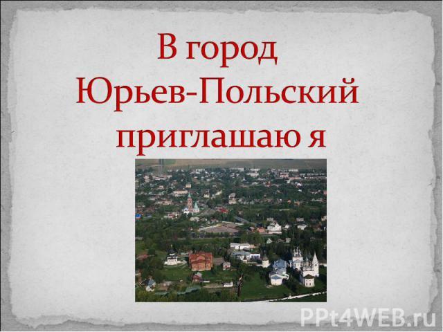 В город Юрьев-Польский приглашаю я