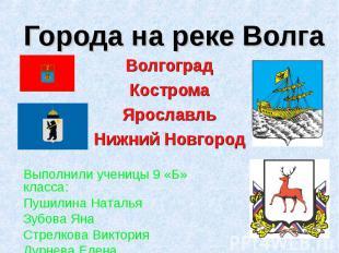 Города на реке Волга Волгоград Кострома Ярославль Нижний Новгород Выполнили учен