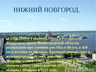 НИЖНИЙ НОВГОРОД. (в 1932-1990 г. Горький), город в Российской Федерации, центр Н