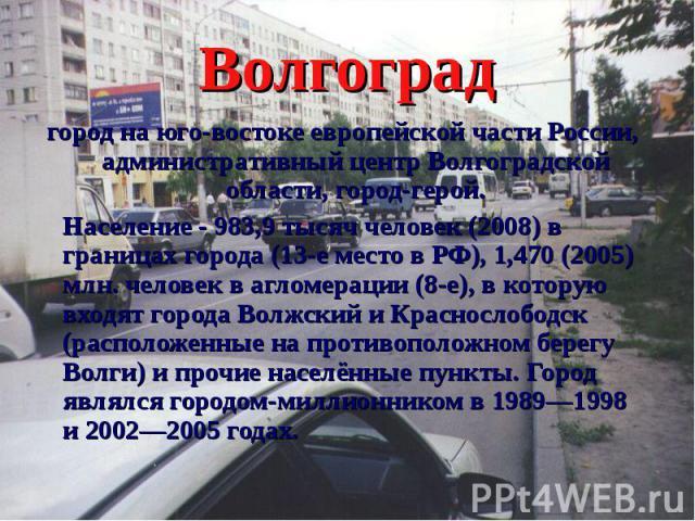 Волгоград город на юго-востоке европейской части России, административный центр Волгоградской области, город-герой. Население - 983,9 тысяч человек (2008) в границах города (13-е место в РФ), 1,470 (2005) млн. человек в агломерации (8-е), в которую …