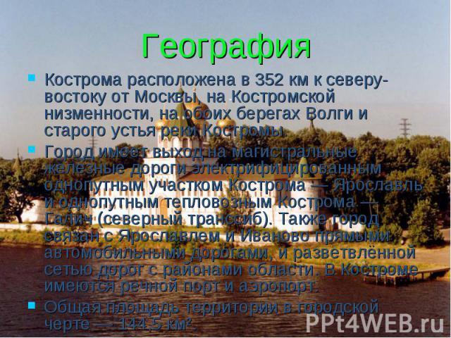 География Кострома расположена в 352 км к северу-востоку от Москвы, на Костромской низменности, на обоих берегах Волги и старого устья реки Костромы. Город имеет выход на магистральные железные дороги электрифицированным однопутным участком Кострома…
