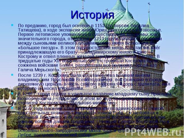 История По преданию, город был основан в 1152 (по версии Василия Татищева), в ходе экспансии князя Юрия Долгорукого в Поволжье. Первое летописное упоминание о существовании Костромы, как значительного города, относится к 1213 году и связано с распря…