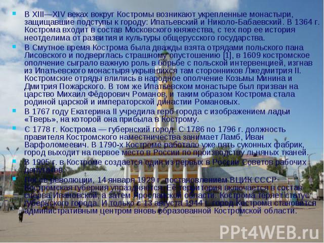 В XIII—XIV веках вокруг Костромы возникают укрепленные монастыри, защищавшие подступы к городу: Ипатьевский и Николо-Бабаевский. В 1364 г. Кострома входит в состав Московского княжества, с тех пор ее история неотделима от развития и культуры общерус…