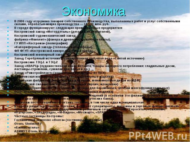 Экономика В 2006 году отгружено товаров собственного производства, выполненных работ и услуг собственными силами, обрабатывающие производства — 14 900 млн. руб. В городе функционируют следующие промышленные предприятия: Костромской завод «Мотордетал…