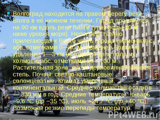 Волгоград находится на правом берегу реки Волга в её нижнем течении. Город протянулся на 90 км вдоль реки Волги (урез воды 10 м ниже уровня моря). Непосредственно прилегающая к Волге часть города низменная с абс. отметками 0—40 м, западнее Волги на …