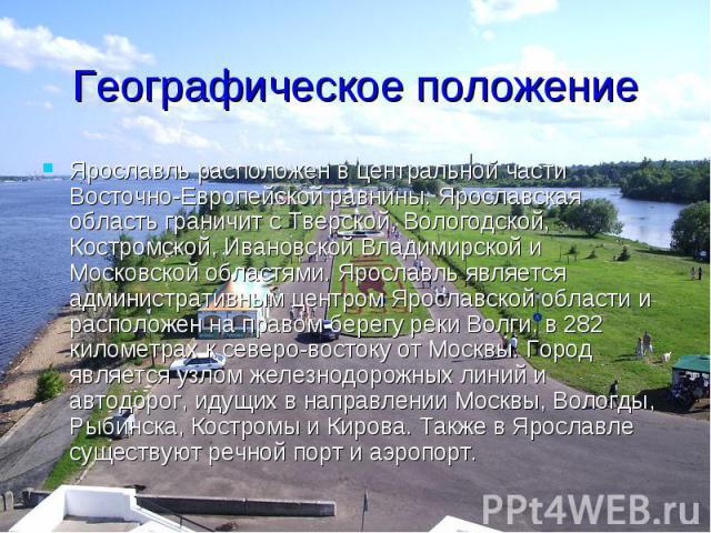 Географическое положение Ярославль расположен в центральной части Восточно-Европейской равнины. Ярославская область граничит с Тверской, Вологодской, Костромской, Ивановской Владимирской и Московской областями. Ярославль является административным це…