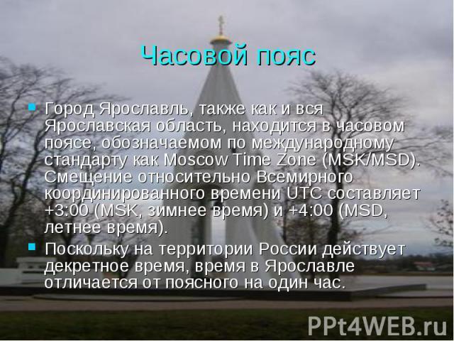 Часовой пояс Город Ярославль, также как и вся Ярославская область, находится в часовом поясе, обозначаемом по международному стандарту как Moscow Time Zone (MSK/MSD). Смещение относительно Всемирного координированного времени UTC составляет +3:00 (M…