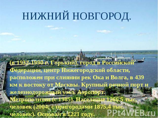 НИЖНИЙ НОВГОРОД. (в 1932-1990 г. Горький), город в Российской Федерации, центр Нижегородской области, расположен при слиянии рек Ока и Волга, в 439 км к востоку от Москвы. Крупный речной порт и железнодорожный узел. Аэропорт. Метрополитен (с 1985). …