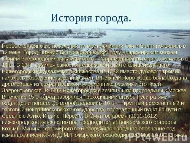 История города. Первые славянские поселения на месте слияния Оки и Волги появились в 12 веке. Город Нижний был основан в 1221 году владимирским князем Юрием Всеволодовичем как крепость. Современное название появилось в 14 в.; В 1341 добился самостоя…
