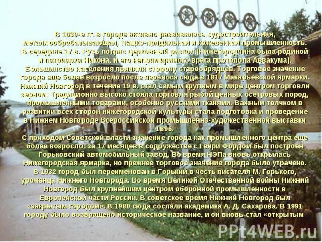 В 1630-е гг. в городе активно развивалась судостроительная, металлообрабатывающая, ткацко-прядильная и кожевенная промышленность. В середине 17 в. Русь потряс церковный раскол (Нижегородчина была родиной и патриарха Никона, и его непримиримого врага…
