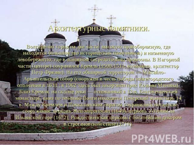 Архитектурные памятники. Волга делит город на две части: высокую правобережную, где находится большинство исторических памятников) и низменную левобережную, где в основном сосредоточены промзоны. В Нагорной части (центре) сохранился Кремль (1500-151…
