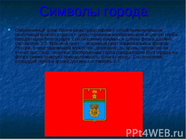 Символы города Современный флаг Волгограда представляет собой прямоугольное полотнище красного цвета с двухсторонним изображением в центре герба города-героя Волгограда. Соотношение ширины и длины флага должно составлять 2:3. Красный цвет — исконный…