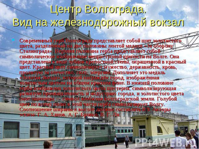 Центр Волгограда. Вид на железнодорожный вокзал Современный герб Волгограда представляет собой щит золотистого цвета, разделённый на две половины лентой медали «За оборону Сталинграда». Верхняя половина герба представляет собой символическое изображ…